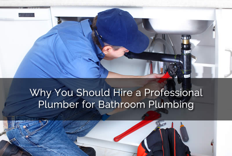 Why You Should Hire a Professional Plumber for Bathroom Plumbing
