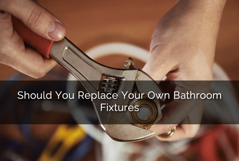 Should You Replace Your Own Bathroom Fixtures