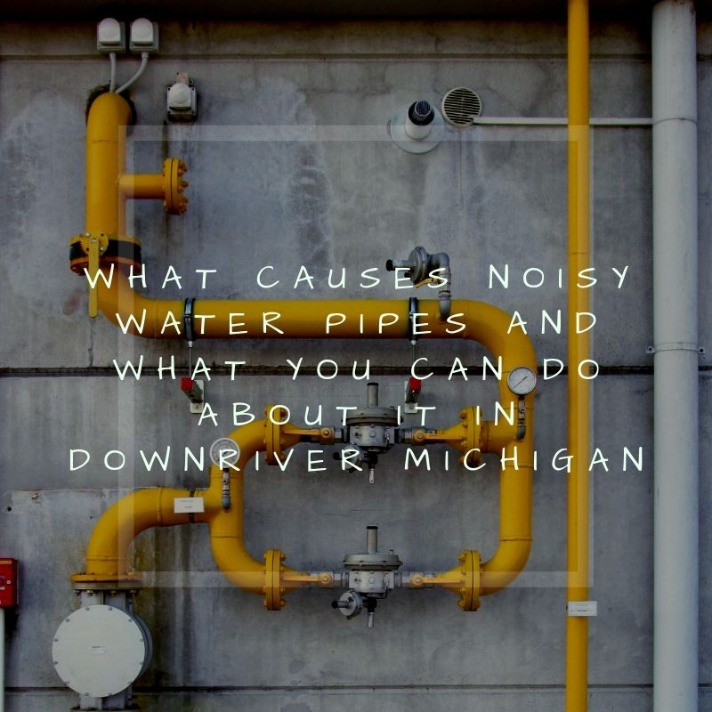 What Causes Noisy Water Pipes and What You Can Do About It in Downriver Michigan
